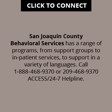 CLICK TO CONNECT: San Joaquin County Behavioral Services has a range of programs, from support groups to in-patient services, to support in a variety of languages. Call 1-888-468-9370 or 209-468-9370 ACCESS/24-7 Helpline.