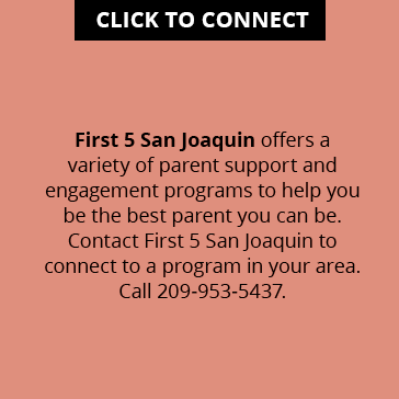 First 5 San Joaquin offers a variety of parent support and engagement programs to help you be the best parent you can be. Contact First 5 San Joaquin to connect to a program in your area. Call 209-953-5437.